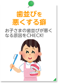 歯並びを 悪くする癖 お子さまの歯並びが悪く なる原因をCHECK!