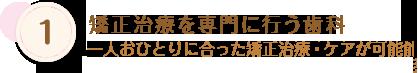 1 日本矯正歯科学会認定医・専門医専門の歯科衛生士によるケア お一人おひとりに合った矯正治療・ケアが可能